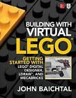 Building with Virtual LEGO: Getting Started with LEGO Digital Designer, LDraw, and Mecabricks by John Baichtal (Paperback, 2016)