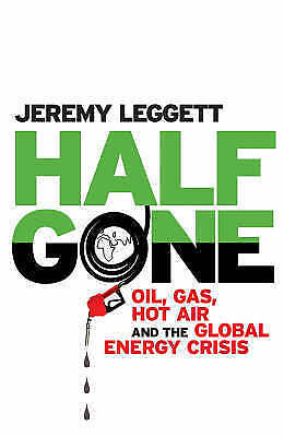 Leggett, Jeremy : Half Gone: Oil, Gas, Hot Air and the Glo