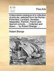 A Descriptive Catalogue of a Collection of Pictures, Selected from the Roman, Florentine, Lombard, Venetian, Neapolitan, Flemish, French and Spanish Schools. ... Collected and Drawn, ... by Robert Strange, ... by Robert Strange (Paperback / softback, 2010)