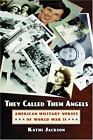 They Called Them Angels : American Military Nurses of World War II by Kathi Jackson (2006, Paperback)