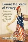 Sowing the Seeds of Victory: American Gardening Programs of  World War I by Rose Hayden-Smith (Paperback, 2014)