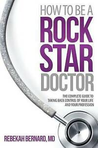 How-to-Be-a-Rock-Star-Doctor-The-Complete-Guide-to-Taking-Back-Control-of-Yo