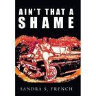 Ain't That a Shame Sandra S French Memoirs iUniverse Hardback 9781450251129