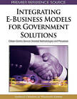 Integrating E-Business Models for Government Solutions: Citizen-centric Service Oriented Methodologies and Processes by IGI Global (Hardback, 2009)