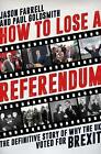 How to Lose a Referendum: The Definitive Story of Why the UK Voted for Brexit by Jason Farrell, Paul Goldsmith (Hardback, 2017)