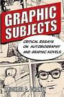 Graphic Subjects: Critical Essays on Autobiography and Graphic Novels by University of Wisconsin Press (Paperback, 2011)