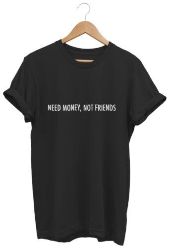 NEED MONEY NOT FRIENDS T SHIRT UNISEX LADIES FUNNY HIPSTER SLOGAN SWAG DESIGNER
