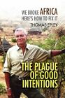 The Plague of Good Intentions We Broke Africa Here S How to Fix It 9781436358682