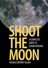 Shoot the Moon: A Complete Guide to Lunar Imaging by Nicolas Dupont-Bloch (Paperback, 2016)
