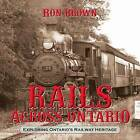 Rails Across Ontario: Exploring Ontario's Railway Heritage by Ron Brown (Paperback, 2013)