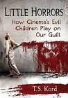 Little Horrors: How Cinema's Evil Children Play on Our Guilt by T. S. Kord (Paperback, 2016)