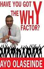 Have You Got The Why Y Factor? 9781494927981 by Ayo Olaseinde Paperback