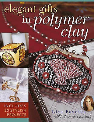 Elegant Gifts in Polymer Clay: Includes 20 Stylish Projects by Lisa Pavelka...