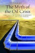 The Myth of the Oil Crisis : Overcoming the Challenges of Depletion, Geopolitics, and Global Warming by Robin M. Mills (2008, Paperback)