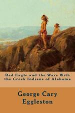 Red Eagle and the Wars with the Creek Indians of Alabama by George Cary...