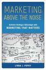 Marketing Above the Noise: Achieve Strategic Advantage with Marketing That Matters by Linda J. Popky (Hardback, 2015)
