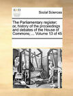 The Parliamentary Register; Or, History of the Proceedings and Debates of the House of Commons; ... Volume 13 of 45 by Multiple Contributors (Paperback / softback, 2010)