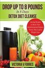 Drop Up to 8 Pounds in 8 Days - Detox Diet Cleanse: Alkalize, Energize - Juicing Recipes to Boost Your Metabolism and Remove Toxins That Lead to Weight Gain: With Over 50 Delicious Weight Loss Juice Fasting Recipes by Victoria V Forres (Paperback / softback, 2014)