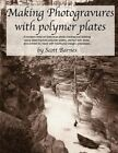 Making Photogravures with Polymer Plates: A Modern Technique of Historical Photo-Mechanical Printing Using Steel-Backed Polymer Plates, Etched with Water, and Printed by Hand with Traditional Intaglio Processes by Scott Barnes (Paperback / softback, 2013)