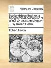 Scotland Described: Or, a Topographical Description of All the Counties of Scotland: ... by Robert Heron. by Robert Heron (Paperback / softback, 2010)