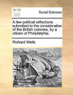 A Few Political Reflections Submitted to the Consideration of the British Colonies, by a Citizen of Philadelphia. by Richard Wells (Paperback / softback, 2010)