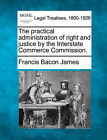 The Practical Administration of Right and Justice by the Interstate Commerce Commission. by Francis Bacon James (Paperback / softback, 2010)