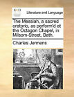 The Messiah, a Sacred Oratorio, as Perform'd at the Octagon Chapel, in Milsom-Street, Bath. by Charles Jennens (Paperback / softback, 2010)