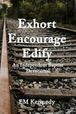 Exhort, Encourage, Edify: an Independent Baptist Devotional by E. Kennedy...