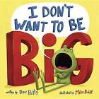 I Don't Want to be Big by Dev Petty, Mike Boldt (Hardback, 2016)