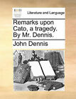Remarks Upon Cato, a Tragedy. by Mr. Dennis. by John Dennis (Paperback / softback, 2010)
