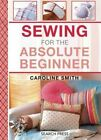 Sewing for the Absolute Beginner: 25 Fabulous Items to Make for Your Home by Caroline Smith (Spiral bound, 2015)