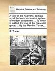 A View of the Heavens: Being a Short, But Comprehensive System of Modern Astronomy. ... to Which Is Added, the Use of the Caelestial Globe; ... by the REV Mr. Turner, ... by R Turner (Paperback / softback, 2010)