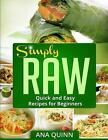 Simply Raw Quick and Easy Recipes for Beginners by Ana Quinn 9781494816940