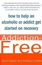 Addiction-Free : How to Help an Alcoholic or Addict Get Started on Recovery...