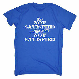 fa4ede385 Im Not Satisfied Until MENS T-SHIRT tee birthday sarcastic adult ...