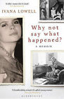 Why Not Say What Happened?: A Memoir by Ivana Lowell (Paperback, 2011)