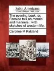 The Evening Book, Or, Fireside Talk on Morals and Manners: With Sketches of Western Life. by Caroline M Kirkland (Paperback / softback, 2012)