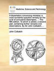 A Dissertation Concerning Misletoe: A Most Wonderful Specifick Remedy for the Cure of Convulsive Distempers. ... the Fifth Edition. to Which Is Added, a Second Part, Containing Farther Remarks and Observations. by Sir John Colbatch, ... by John Colbatch (Paperback / softback, 2010)