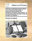 The Folly of Opposing Natural Reason to the Doctrine of the Trinity. a Sermon Preach'd Before the University of Oxford, at St. Mary's, on Sunday, December the 30th 1722. by George Coningesby, ... by George Coningesby (Paperback / softback, 2010)