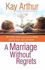 A Marriage Without Regrets: No Matter Where You are or Where You've Been, You Can Have... by Kay Arthur (Paperback, 2007)