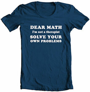 29d323918 DEAR MATH SOLVE YOUR OWN PROBLEMS HILARIOUS SCHOOL COLLEGE HUMOR T ...