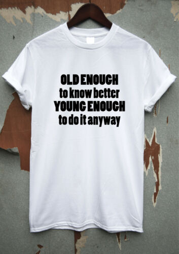 Old enough to know better young enough to do it anyway Funny T shirt Rude Slogan
