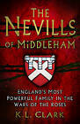 The Nevills of Middleham: England's Most Powerful Family in the Wars of the Roses by K. L. Clark (Hardback, 2016)
