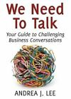 We Need to Talk: Your Guide to Challenging Business Conversations by Andrea J Lee (Paperback / softback, 2015)