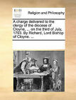 A Charge Delivered to the Clergy of the Diocese of Cloyne, ... on the Third of July, 1793. by Richard, Lord Bishop of Cloyne. ... by Multiple Contributors (Paperback / softback, 2010)