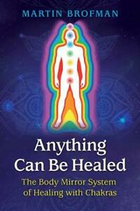 Anything Can Be Healed : The Body Mirror System of Healing with Chakras