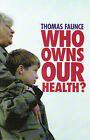 Who Owns Our Health?: Medical Professionalism, Law and Leadership in the Age of the Market State by Thomas Alured Faunce (Paperback, 2007)