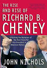 The Rise and Rise of Richard B. Cheney: Unlocking the Mysteries of the Most Powerful Vice President in American History by John Nichols (Paperback, 2005)