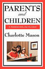 Parents and Children: Volume II of Charlotte Mason's Original Homeschooling Series by Charlotte Mason (Hardback, 2008)