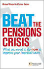 Beat the Pensions Crisis: What You Need to Do Now to Improve Your Financial Future by Robin Prior, Claire Brin, Brian Wood (Paperback, 2009)